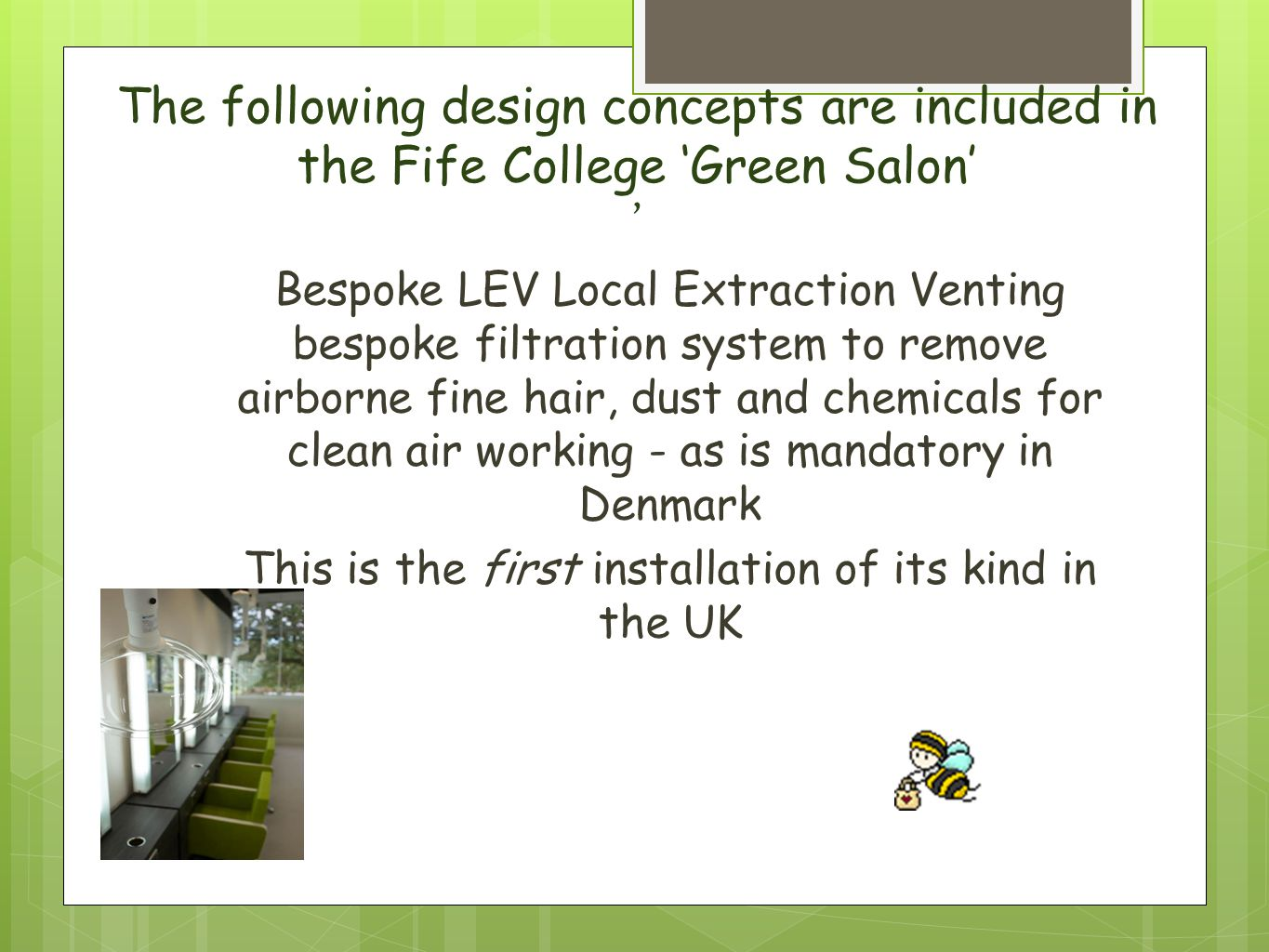 The following design concepts are included in the Fife College 'Green Salon' ' Bespoke LEV Local Extraction Venting bespoke filtration system to remove airborne fine hair, dust and chemicals for clean air working - as is mandatory in Denmark This is the first installation of its kind in the UK