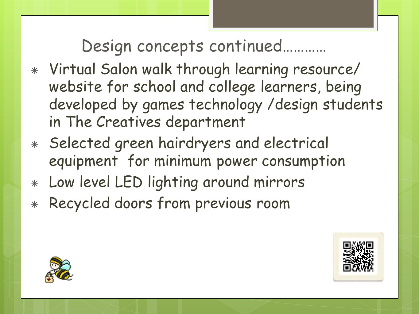 Virtual Salon walk through learning resource/ website for school and college learners, being developed by games technology /design students in The Creatives department Selected green hairdryers and electrical equipment for minimum power consumption Low level LED lighting around mirrors Recycled doors from previous room Design concepts continued…………