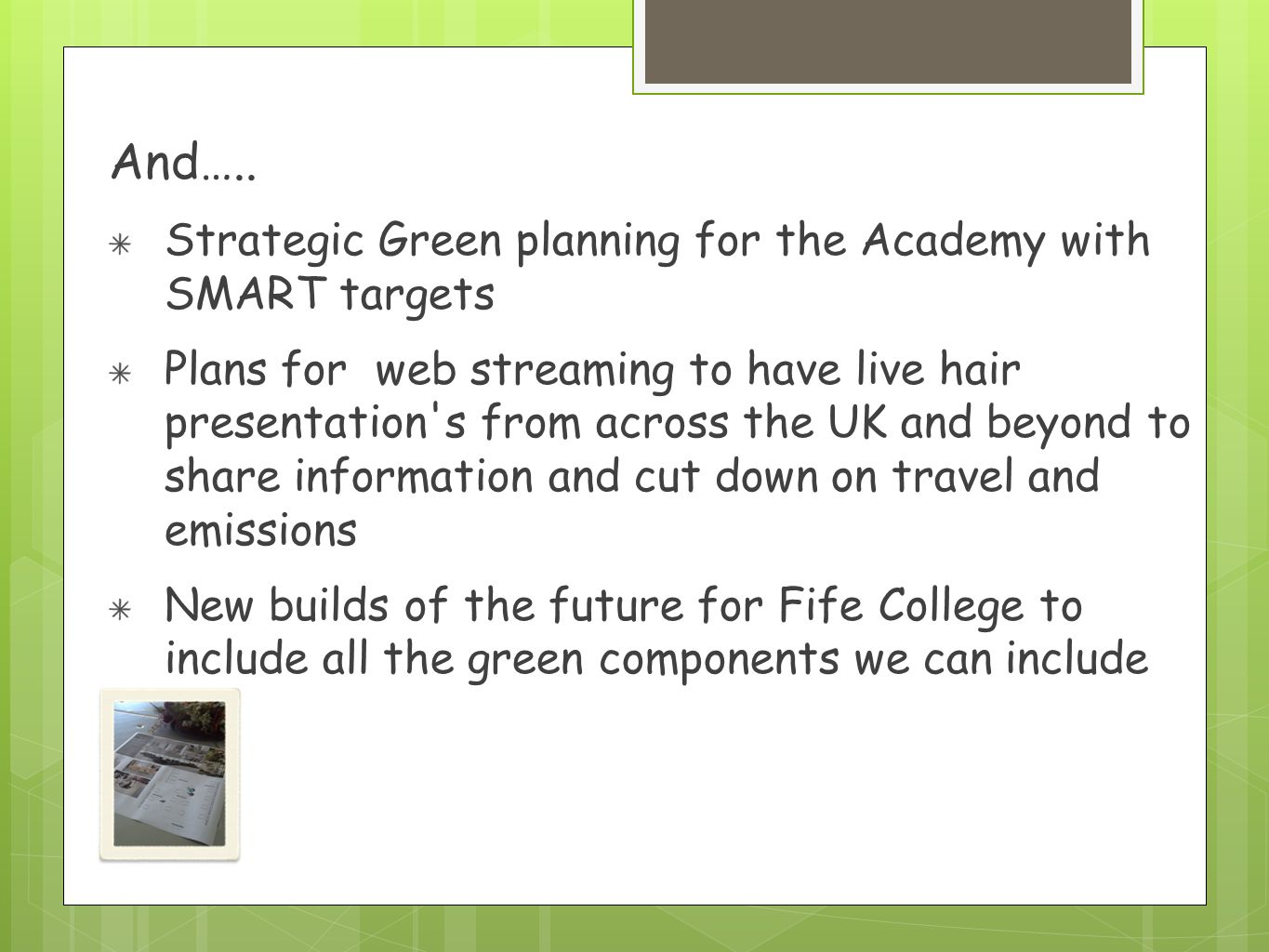 And….. Strategic Green planning for the Academy with SMART targets Plans for web streaming to have live hair presentation's from across the UK and bey
