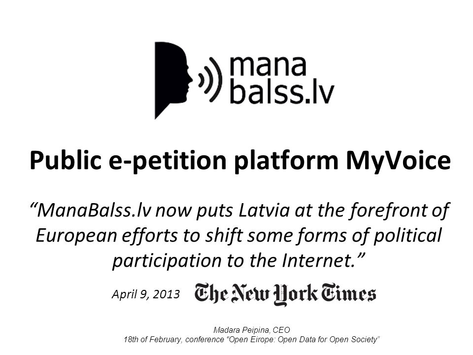 Public e-petition platform MyVoice ManaBalss.lv now puts Latvia at the forefront of European efforts to shift some forms of political participation to the Internet. April 9, 2013 Madara Peipina, CEO 18th of February, conference Open Eirope: Open Data for Open Society