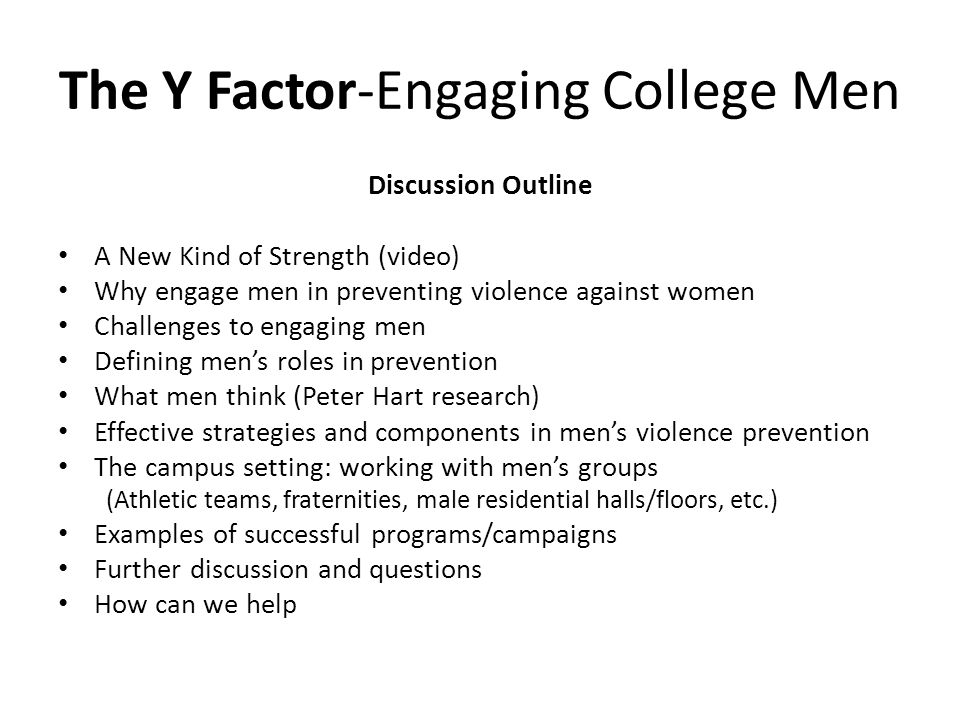 The Y Factor-Engaging College Men Discussion Outline A New Kind of Strength (video) Why engage men in preventing violence against women Challenges to engaging men Defining men's roles in prevention What men think (Peter Hart research) Effective strategies and components in men's violence prevention The campus setting: working with men's groups (Athletic teams, fraternities, male residential halls/floors, etc.) Examples of successful programs/campaigns Further discussion and questions How can we help