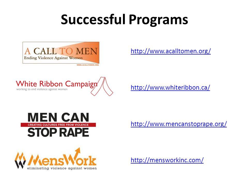 Successful Programs http://www.acalltomen.org/ http://www.whiteribbon.ca/ http://www.mencanstoprape.org/ http://mensworkinc.com/