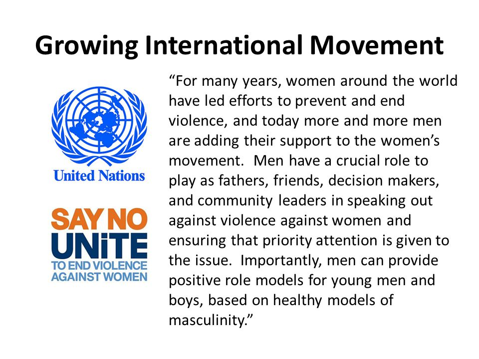 Growing International Movement For many years, women around the world have led efforts to prevent and end violence, and today more and more men are adding their support to the women's movement.