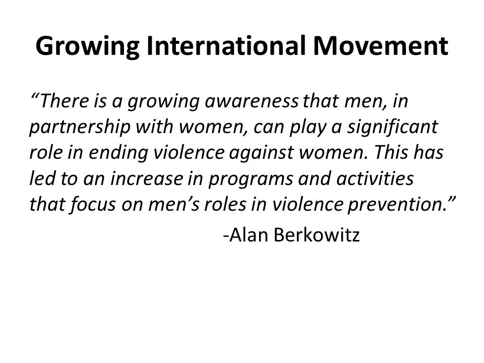 Growing International Movement There is a growing awareness that men, in partnership with women, can play a significant role in ending violence against women.