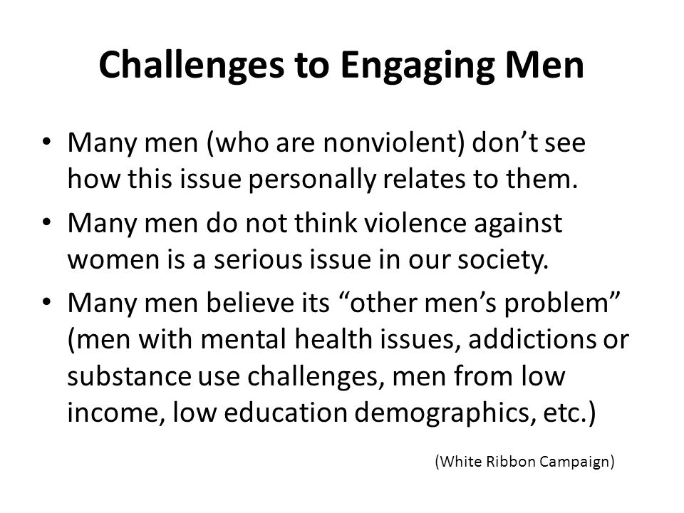 Challenges to Engaging Men Many men (who are nonviolent) don't see how this issue personally relates to them.