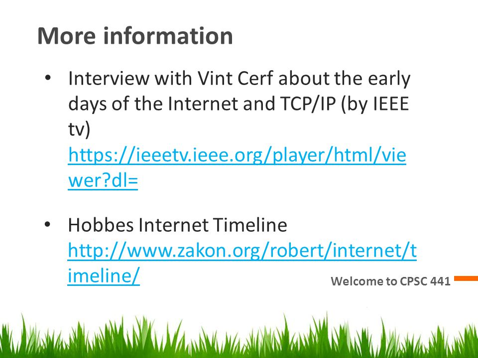 More information Welcome to CPSC 441 Interview with Vint Cerf about the early days of the Internet and TCP/IP (by IEEE tv) https://ieeetv.ieee.org/pla