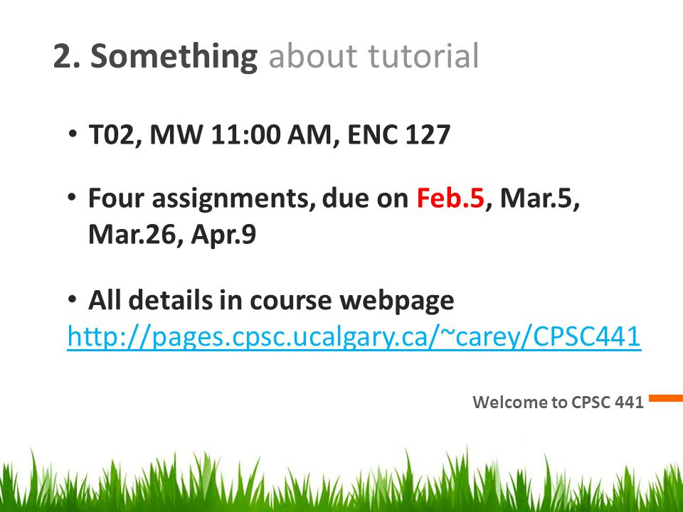 2. Something about tutorial Welcome to CPSC 441 T02, MW 11:00 AM, ENC 127 Four assignments, due on Feb.5, Mar.5, Mar.26, Apr.9 All details in course w