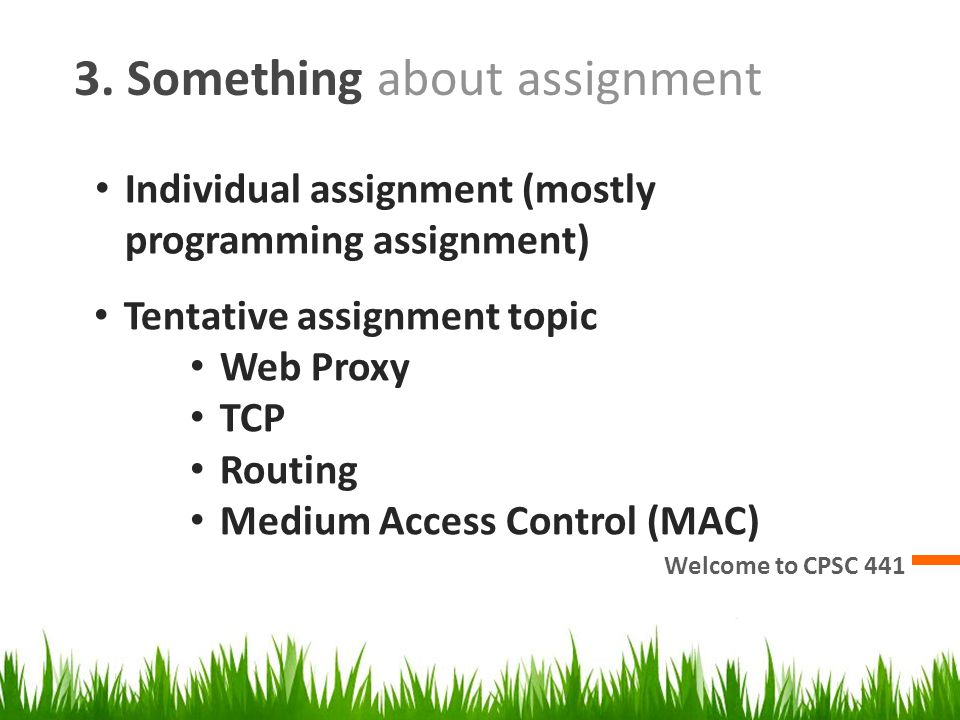 3. Something about assignment Welcome to CPSC 441 Individual assignment (mostly programming assignment) Tentative assignment topic Web Proxy TCP Routi