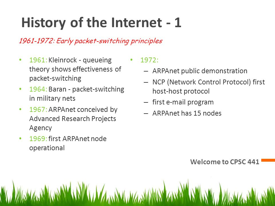 History of the Internet - 1 Welcome to CPSC 441 1961: Kleinrock - queueing theory shows effectiveness of packet-switching 1964: Baran - packet-switching in military nets 1967: ARPAnet conceived by Advanced Research Projects Agency 1969: first ARPAnet node operational 1972: – ARPAnet public demonstration – NCP (Network Control Protocol) first host-host protocol – first e-mail program – ARPAnet has 15 nodes 1961-1972: Early packet-switching principles
