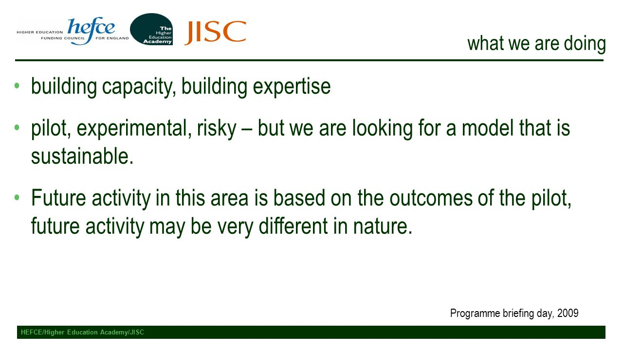 HEFCE/Higher Education Academy/JISC what we are doing building capacity, building expertise pilot, experimental, risky – but we are looking for a model that is sustainable.