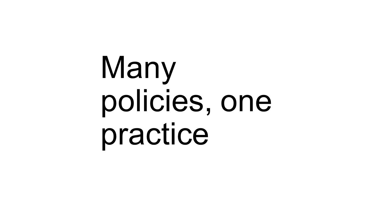 Many policies, one practice