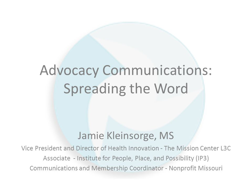 Advocacy Communications: Spreading the Word Jamie Kleinsorge, MS Vice President and Director of Health Innovation - The Mission Center L3C Associate - Institute for People, Place, and Possibility (IP3) Communications and Membership Coordinator - Nonprofit Missouri
