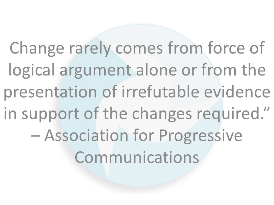 Change rarely comes from force of logical argument alone or from the presentation of irrefutable evidence in support of the changes required. – Association for Progressive Communications