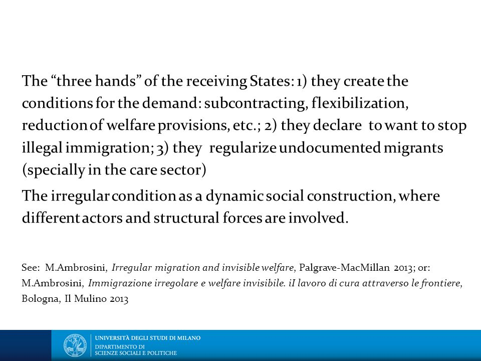 The three hands of the receiving States: 1) they create the conditions for the demand: subcontracting, flexibilization, reduction of welfare provisions, etc.; 2) they declare to want to stop illegal immigration; 3) they regularize undocumented migrants (specially in the care sector) The irregular condition as a dynamic social construction, where different actors and structural forces are involved.