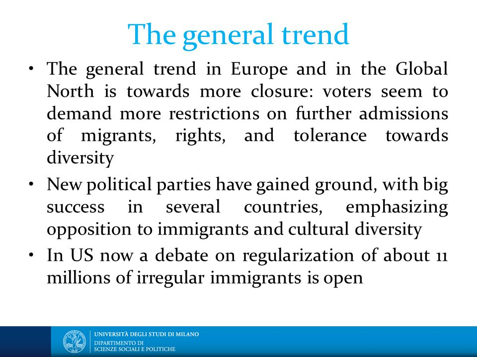 The general trend The general trend in Europe and in the Global North is towards more closure: voters seem to demand more restrictions on further admissions of migrants, rights, and tolerance towards diversity New political parties have gained ground, with big success in several countries, emphasizing opposition to immigrants and cultural diversity In US now a debate on regularization of about 11 millions of irregular immigrants is open