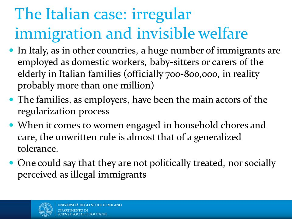 The Italian case: irregular immigration and invisible welfare In Italy, as in other countries, a huge number of immigrants are employed as domestic workers, baby-sitters or carers of the elderly in Italian families (officially 700-800,000, in reality probably more than one million) The families, as employers, have been the main actors of the regularization process When it comes to women engaged in household chores and care, the unwritten rule is almost that of a generalized tolerance.