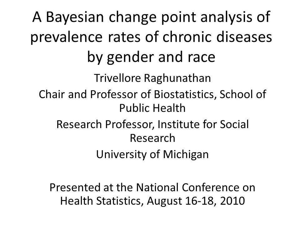A Bayesian change point analysis of prevalence rates of chronic diseases by gender and race Trivellore Raghunathan Chair and Professor of Biostatistics, School of Public Health Research Professor, Institute for Social Research University of Michigan Presented at the National Conference on Health Statistics, August 16-18, 2010