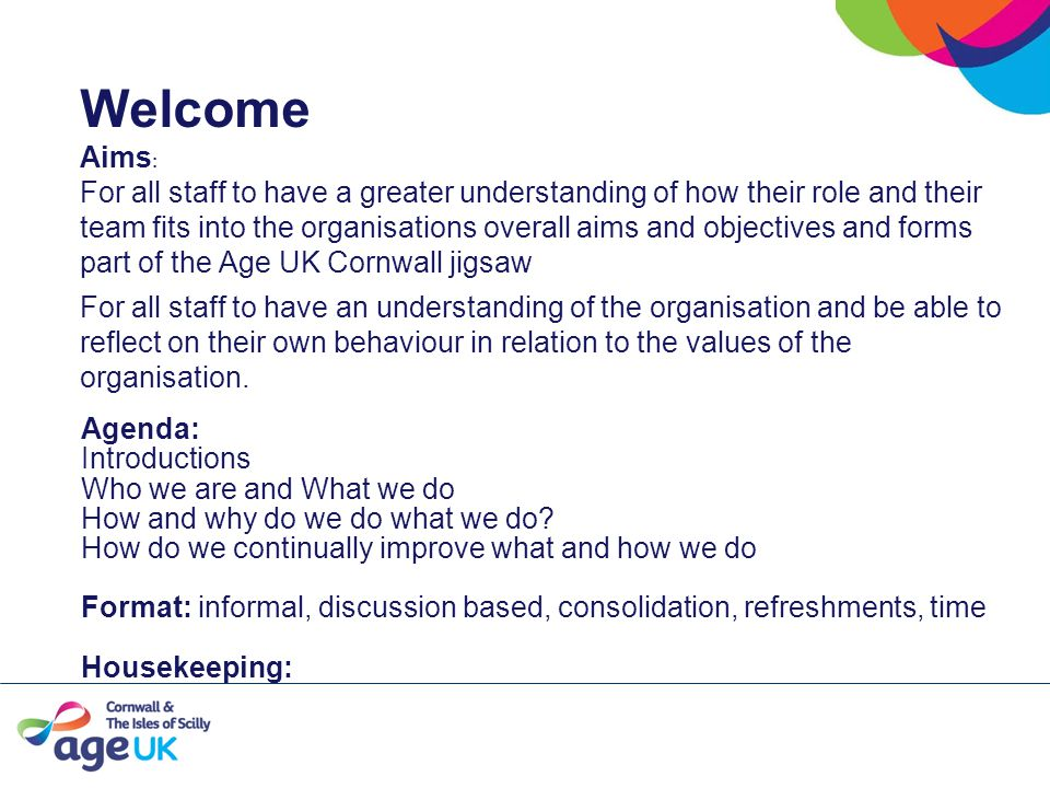 Welcome Aims : For all staff to have a greater understanding of how their role and their team fits into the organisations overall aims and objectives and forms part of the Age UK Cornwall jigsaw For all staff to have an understanding of the organisation and be able to reflect on their own behaviour in relation to the values of the organisation.