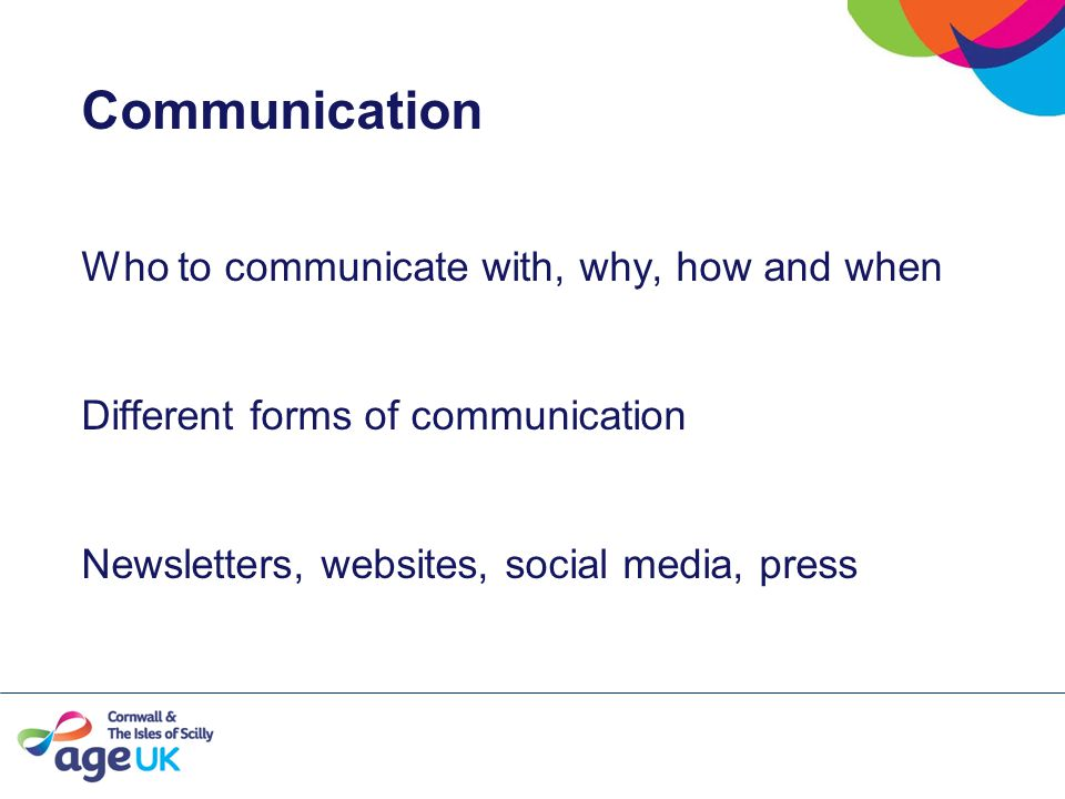 Communication Who to communicate with, why, how and when Different forms of communication Newsletters, websites, social media, press