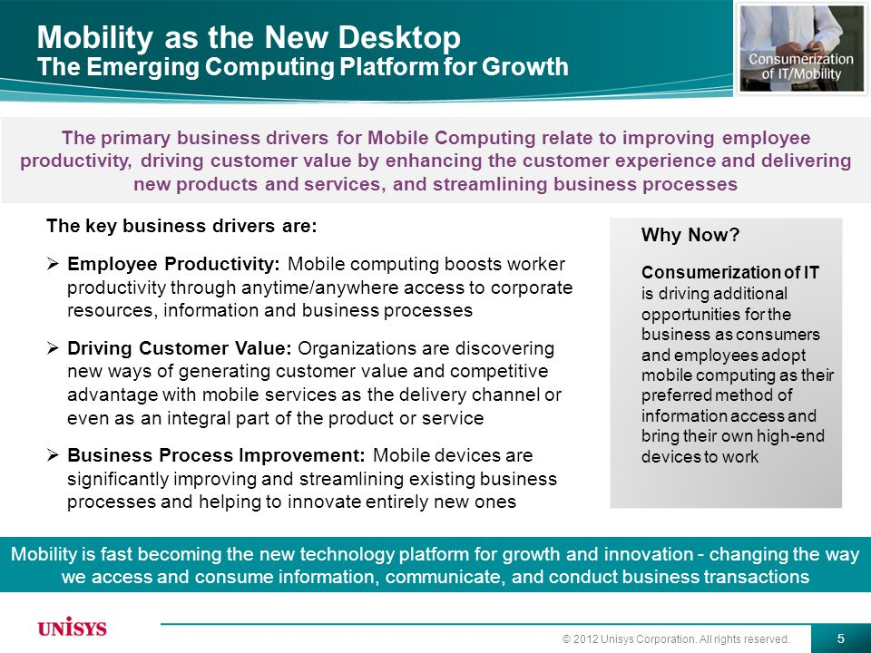 © 2012 Unisys Corporation. All rights reserved. 5 Mobility as the New Desktop The Emerging Computing Platform for Growth The key business drivers are: