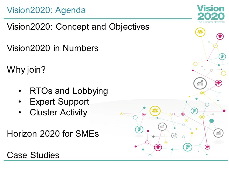 Vision2020: Agenda Vision2020: Concept and Objectives Vision2020 in Numbers Why join? RTOs and Lobbying Expert Support Cluster Activity Horizon 2020 f