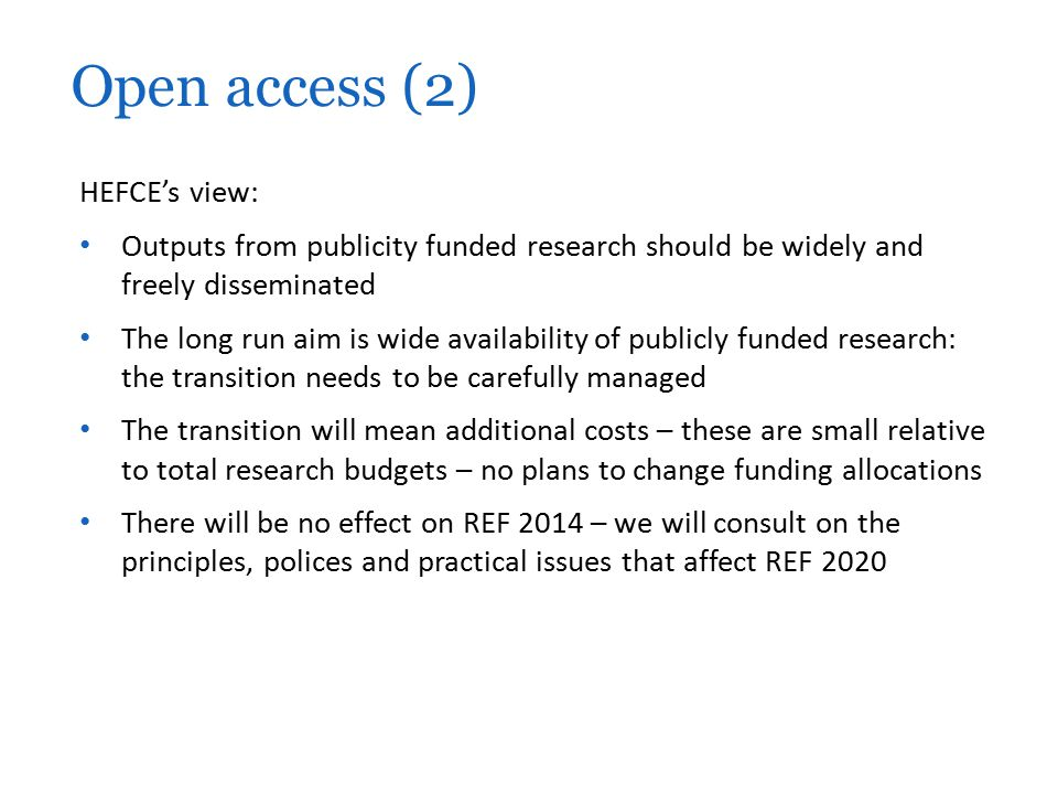 HEFCE's view: Outputs from publicity funded research should be widely and freely disseminated The long run aim is wide availability of publicly funded research: the transition needs to be carefully managed The transition will mean additional costs – these are small relative to total research budgets – no plans to change funding allocations There will be no effect on REF 2014 – we will consult on the principles, polices and practical issues that affect REF 2020 Open access (2)