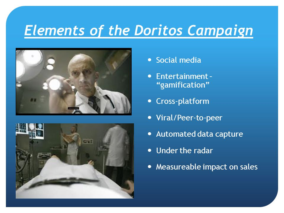 "Elements of the Doritos Campaign Social media Entertainment – ""gamification"" Cross-platform Viral/Peer-to-peer Automated data capture Under the radar"