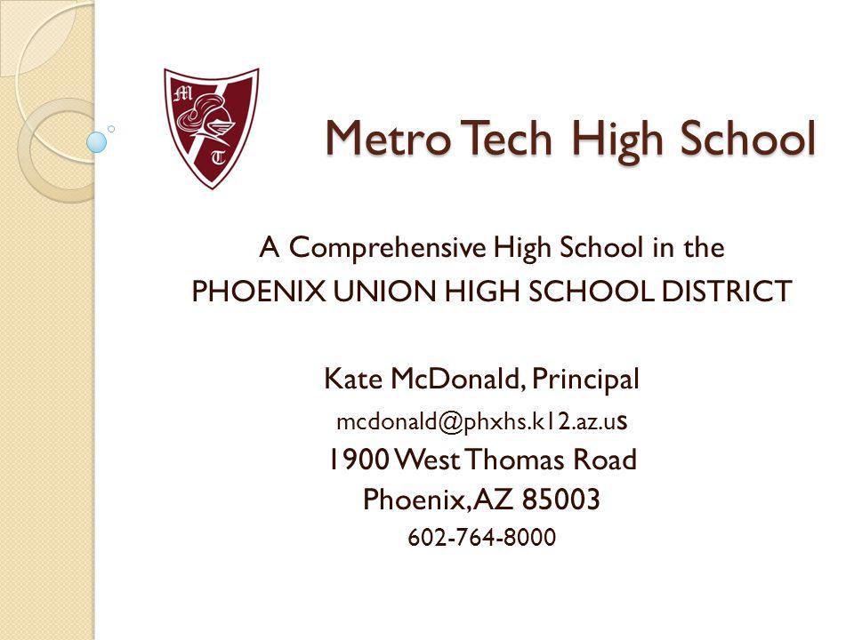 Metro Tech High School A Comprehensive High School in the PHOENIX UNION HIGH SCHOOL DISTRICT Kate McDonald, Principal mcdonald@phxhs.k12.az.u s 1900 West Thomas Road Phoenix, AZ 85003 602-764-8000