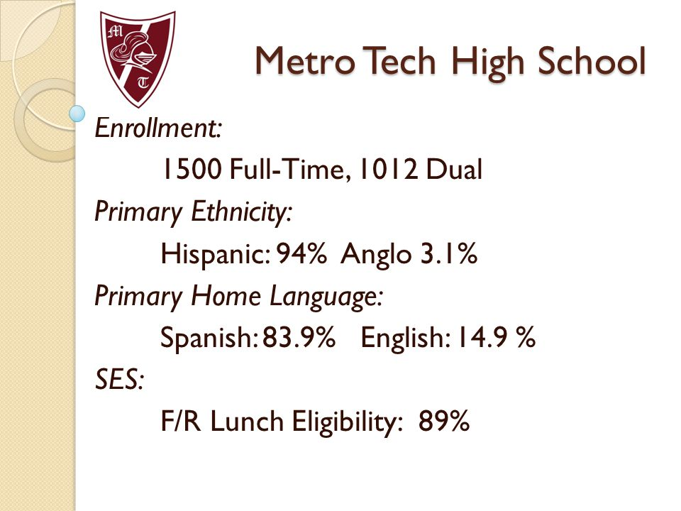 Metro Tech High School Enrollment: 1500 Full-Time, 1012 Dual Primary Ethnicity: Hispanic: 94% Anglo 3.1% Primary Home Language: Spanish: 83.9% English: 14.9 % SES: F/R Lunch Eligibility: 89%