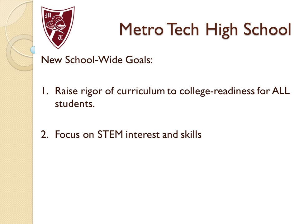 Metro Tech High School New School-Wide Goals: 1.Raise rigor of curriculum to college-readiness for ALL students. 2.Focus on STEM interest and skills