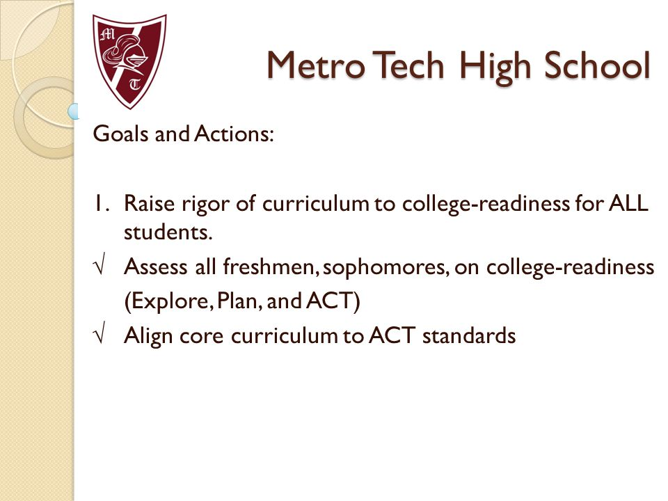 Metro Tech High School Goals and Actions: 1.Raise rigor of curriculum to college-readiness for ALL students.