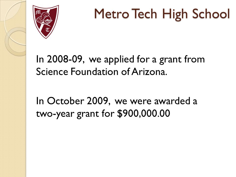 In 2008-09, we applied for a grant from Science Foundation of Arizona. In October 2009, we were awarded a two-year grant for $900,000.00 Metro Tech Hi