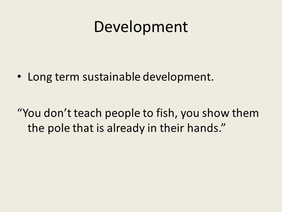 Development Long term sustainable development.