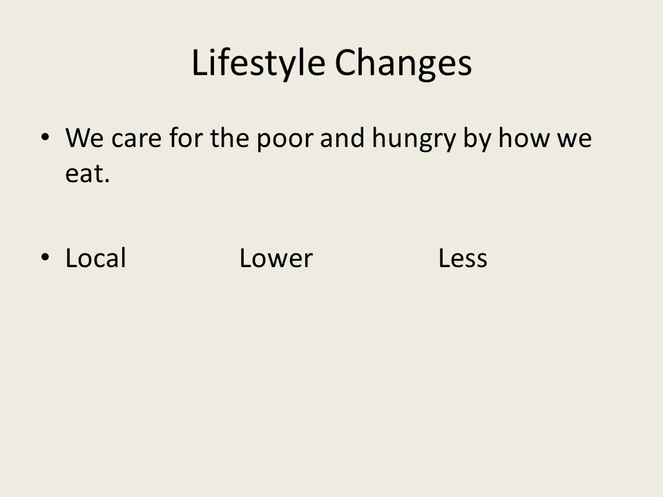 Lifestyle Changes We care for the poor and hungry by how we eat. LocalLowerLess