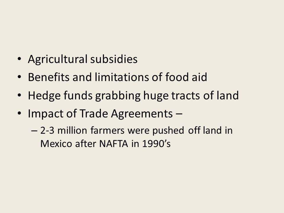 Agricultural subsidies Benefits and limitations of food aid Hedge funds grabbing huge tracts of land Impact of Trade Agreements – – 2-3 million farmers were pushed off land in Mexico after NAFTA in 1990's