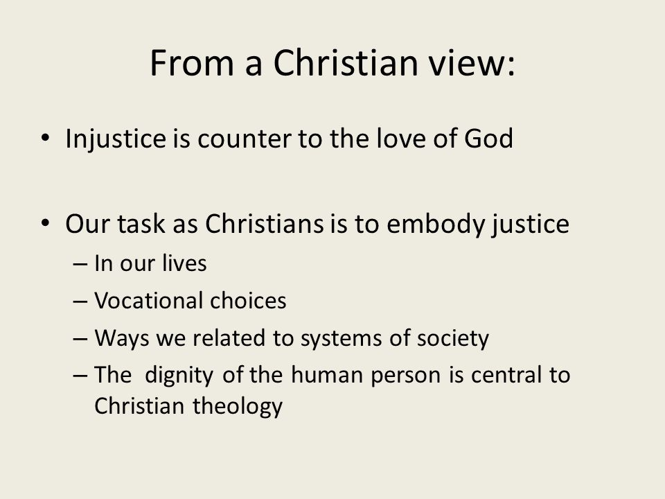 From a Christian view: Injustice is counter to the love of God Our task as Christians is to embody justice – In our lives – Vocational choices – Ways we related to systems of society – The dignity of the human person is central to Christian theology