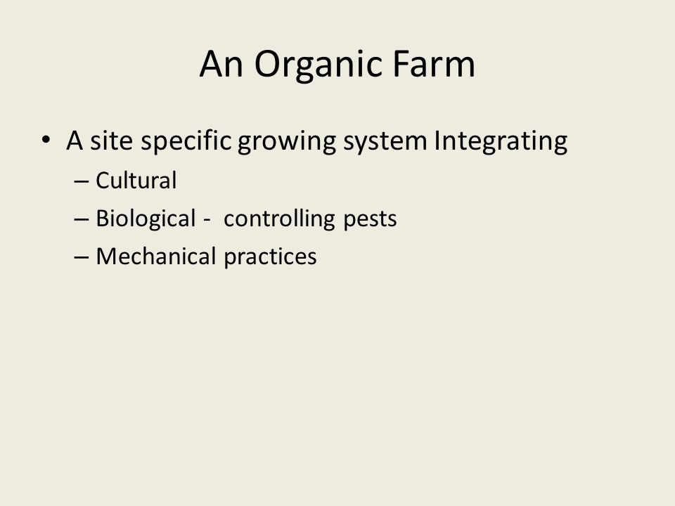 An Organic Farm A site specific growing system Integrating – Cultural – Biological - controlling pests – Mechanical practices