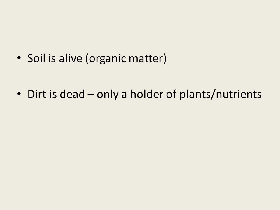 Soil is alive (organic matter) Dirt is dead – only a holder of plants/nutrients