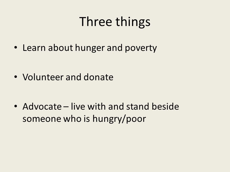Three things Learn about hunger and poverty Volunteer and donate Advocate – live with and stand beside someone who is hungry/poor