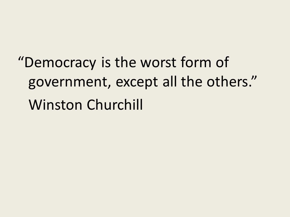 Democracy is the worst form of government, except all the others. Winston Churchill