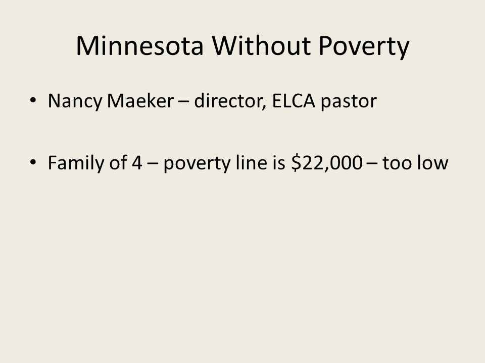 Minnesota Without Poverty Nancy Maeker – director, ELCA pastor Family of 4 – poverty line is $22,000 – too low