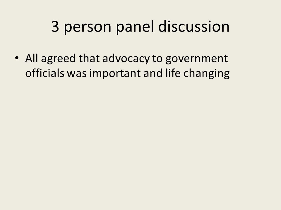 3 person panel discussion All agreed that advocacy to government officials was important and life changing