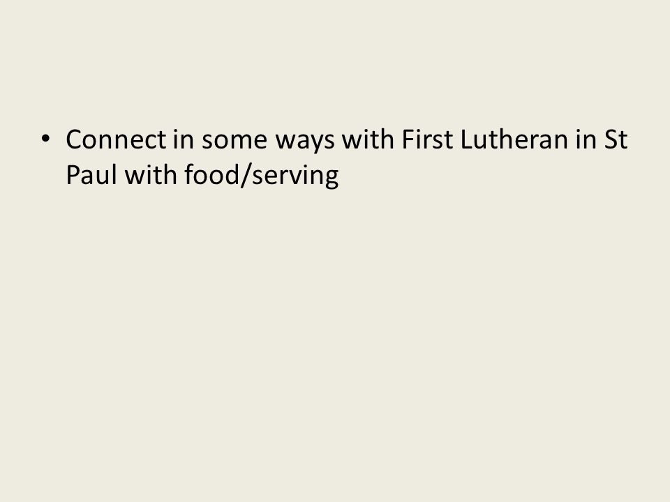 Connect in some ways with First Lutheran in St Paul with food/serving