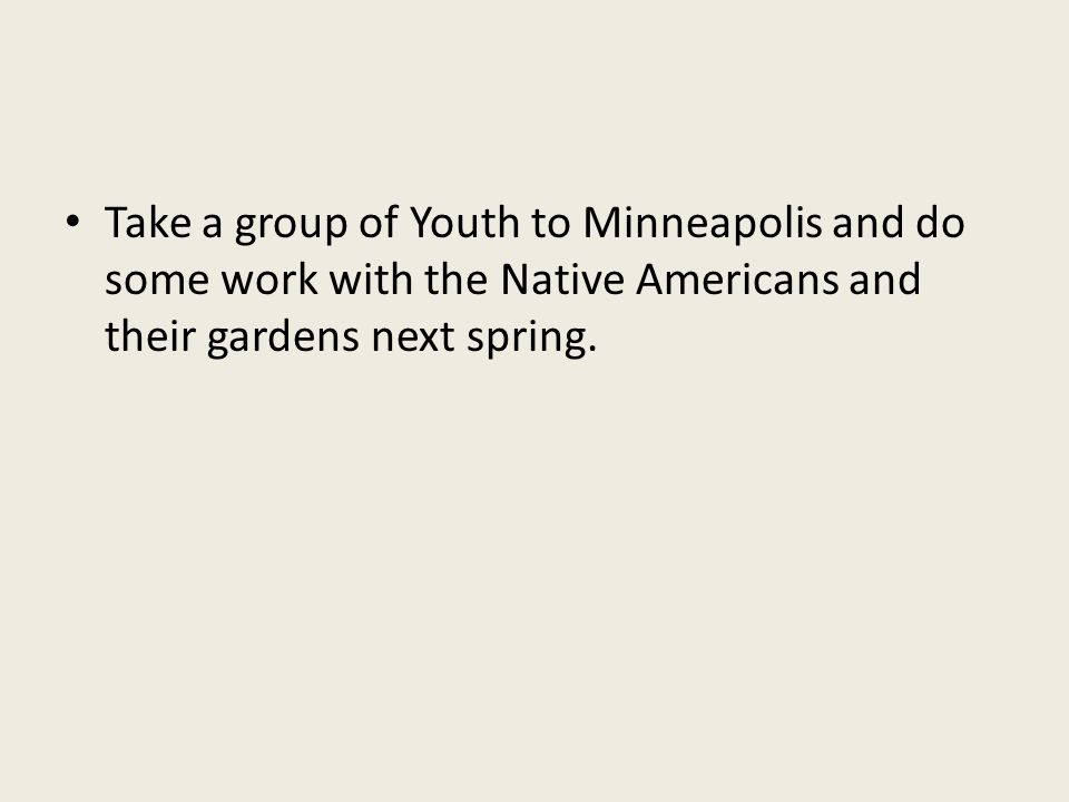 Take a group of Youth to Minneapolis and do some work with the Native Americans and their gardens next spring.