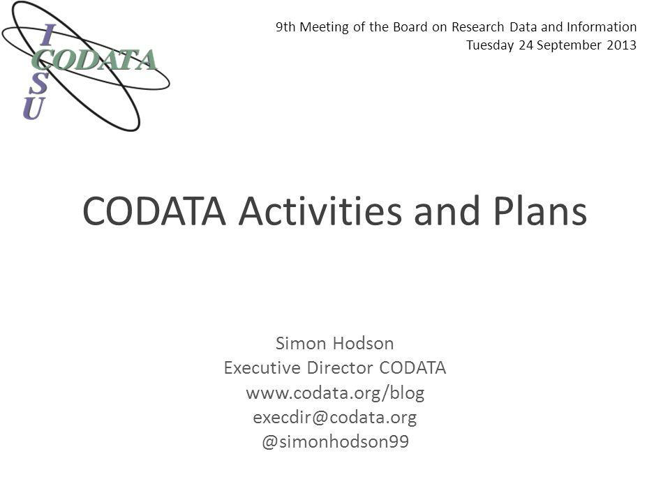 CODATA Activities and Plans Simon Hodson Executive Director CODATA www.codata.org/blog execdir@codata.org @simonhodson99 9th Meeting of the Board on Research Data and Information Tuesday 24 September 2013