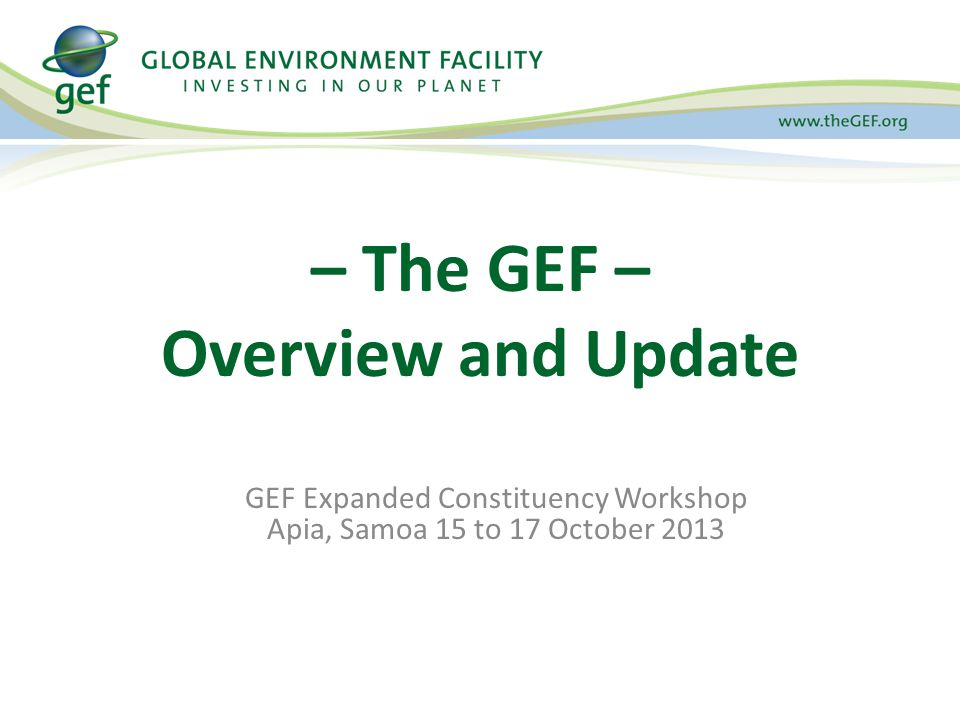 GEF Expanded Constituency Workshop Apia, Samoa 15 to 17 October 2013 – The GEF – Overview and Update