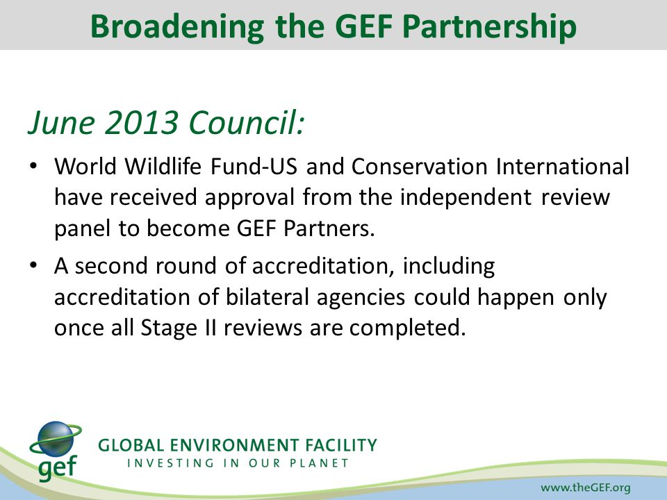 June 2013 Council: World Wildlife Fund-US and Conservation International have received approval from the independent review panel to become GEF Partners.
