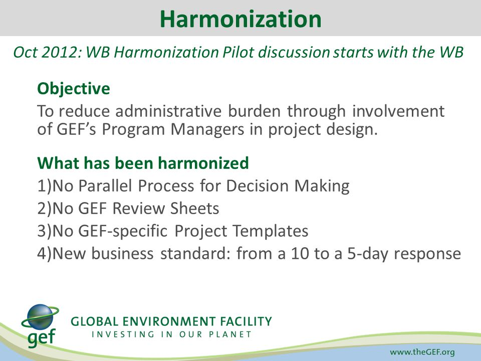 Harmonization Oct 2012: WB Harmonization Pilot discussion starts with the WB Objective To reduce administrative burden through involvement of GEF's Program Managers in project design.
