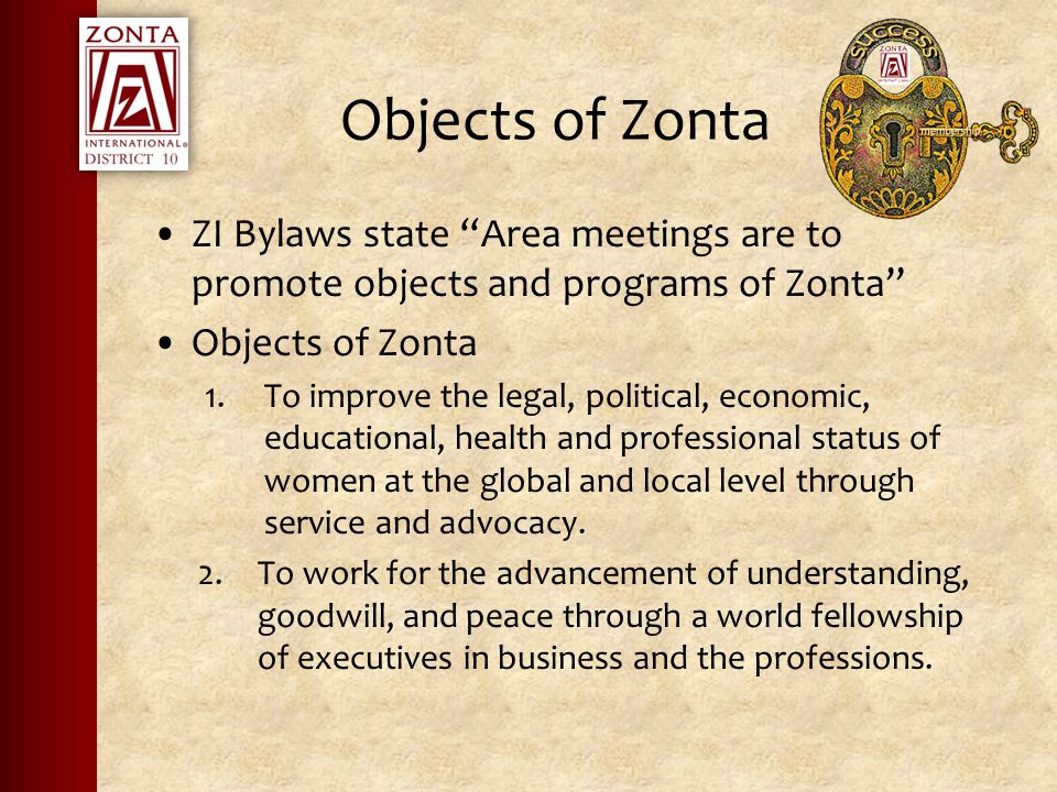 Objects of Zonta ZI Bylaws state Area meetings are to promote objects and programs of Zonta Objects of Zonta 1.To improve the legal, political, economic, educational, health and professional status of women at the global and local level through service and advocacy.
