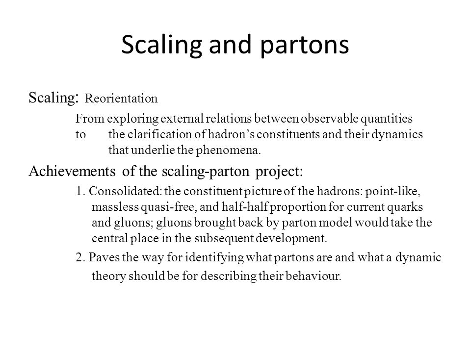 Scaling and partons Scaling : Reorientation From exploring external relations between observable quantities to the clarification of hadron's constituents and their dynamics that underlie the phenomena.